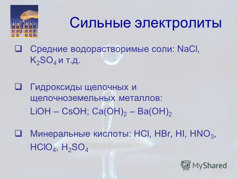 Сильные электролиты Средние водорастворимые соли: NaCl, K 2 SO 4 и т.д. Гидроксиды щелочных и щелочноземельных металлов: LiOH – CsOH; Ca(OH) 2 – Ba(OH) 2 Минеральные кислоты: HCl, HBr, HI, HNO 3, HClO 4, H 2 SO 4