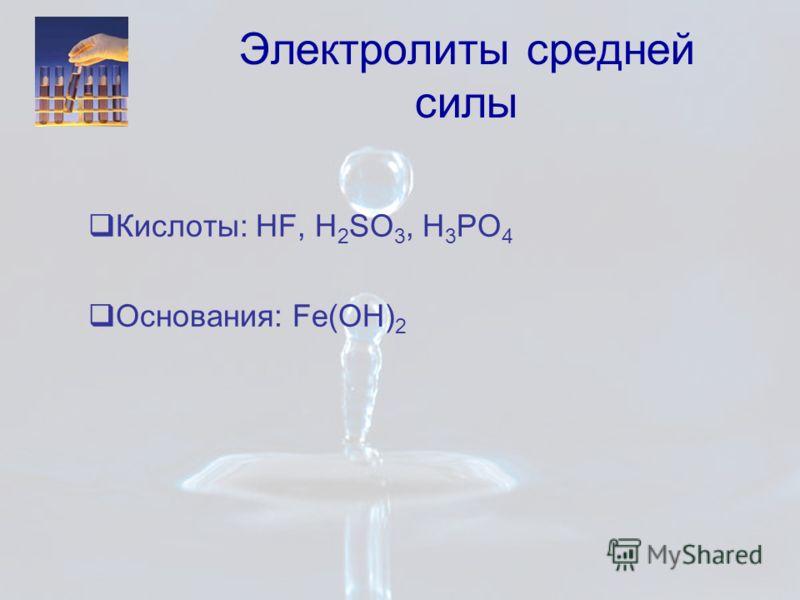 Электролиты средней силы Кислоты: HF, H 2 SO 3, H 3 PO 4 Основания: Fe(OH) 2