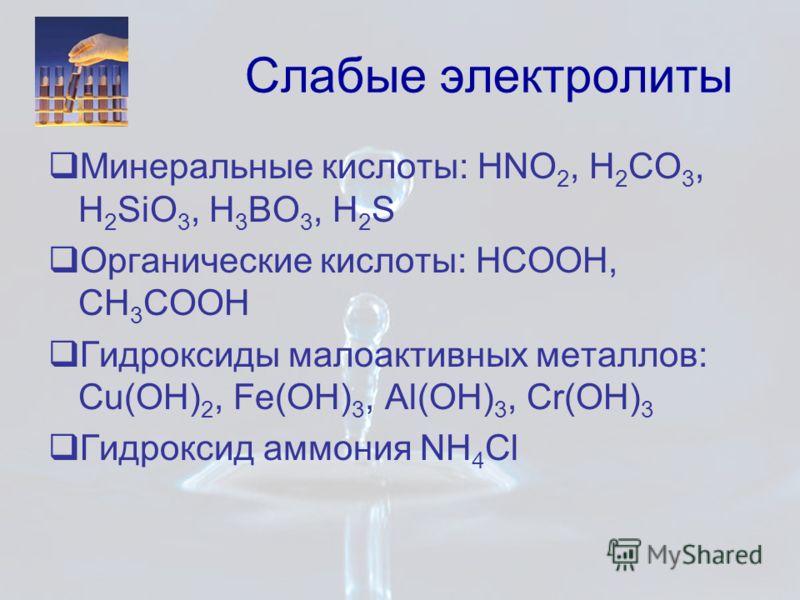 Слабые электролиты Минеральные кислоты: HNO 2, H 2 CO 3, H 2 SiO 3, H 3 BO 3, H 2 S Органические кислоты: HCOOH, CH 3 COOH Гидроксиды малоактивных металлов: Cu(OH) 2, Fe(OH) 3, Al(OH) 3, Cr(OH) 3 Гидроксид аммония NH 4 Cl