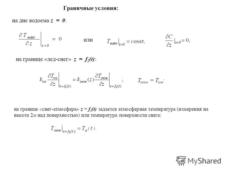 на границе «снег-атмосфера» z = f 3 (t) задается атмосферная температура (измерения на высоте 2м над поверхностью) или температура поверхности снега: Граничные условия: на дне водоема z = 0: или на границе «лед-снег» z = f 2 (t): T snow = T ice ;