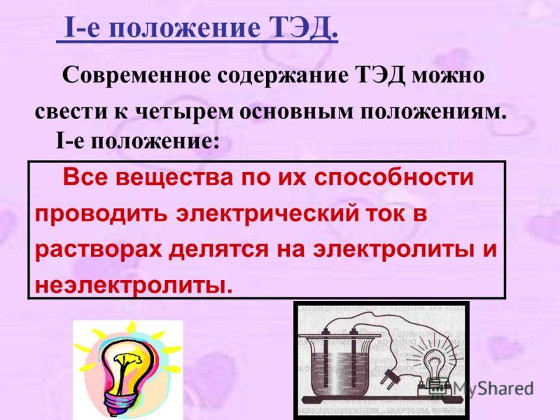I-е положение ТЭД. Современное содержание ТЭД можно свести к четырем основным положениям. I-е положение: Все вещества по их способности проводить электрический ток в растворах делятся на электролиты и неэлектролиты.