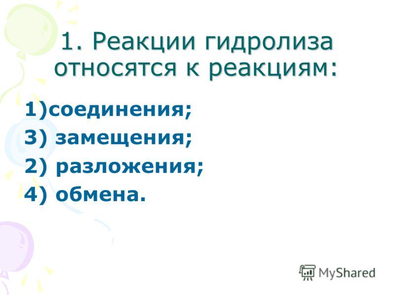 1. Реакции гидролиза относятся к реакциям: 1)соединения; 3) замещения; 2) разложения; 4) обмена.