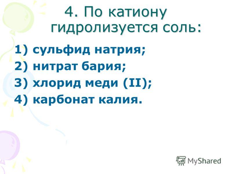 4. По катиону гидролизуется соль: 1) сульфид натрия; 2) нитрат бария; 3) хлорид меди (II); 4) карбонат калия.