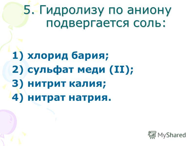 5. Гидролизу по аниону подвергается соль: 1) хлорид бария; 2) сульфат меди (II); 3) нитрит калия; 4) нитрат натрия.