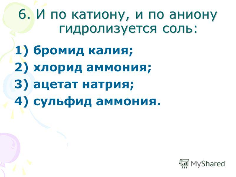 6. И по катиону, и по аниону гидролизуется соль: 1) бромид калия; 2) хлорид аммония; 3) ацетат натрия; 4) сульфид аммония.