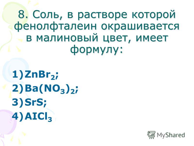 8. Соль, в растворе которой фенолфталеин окрашивается в малиновый цвет, имеет формулу: 1)ZnBr 2 ; 2)Ва(NО З ) 2 ; 3)SrS; 4)АIСl 3