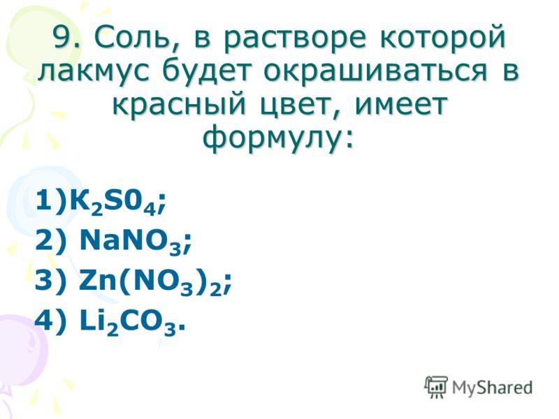 9. Соль, в растворе которой лакмус будет окрашиваться в красный цвет, имеет формулу: 1)К 2 S0 4 ; 2) NаNО 3 ; 3) Zn(NО З ) 2 ; 4) Li 2 СО 3.