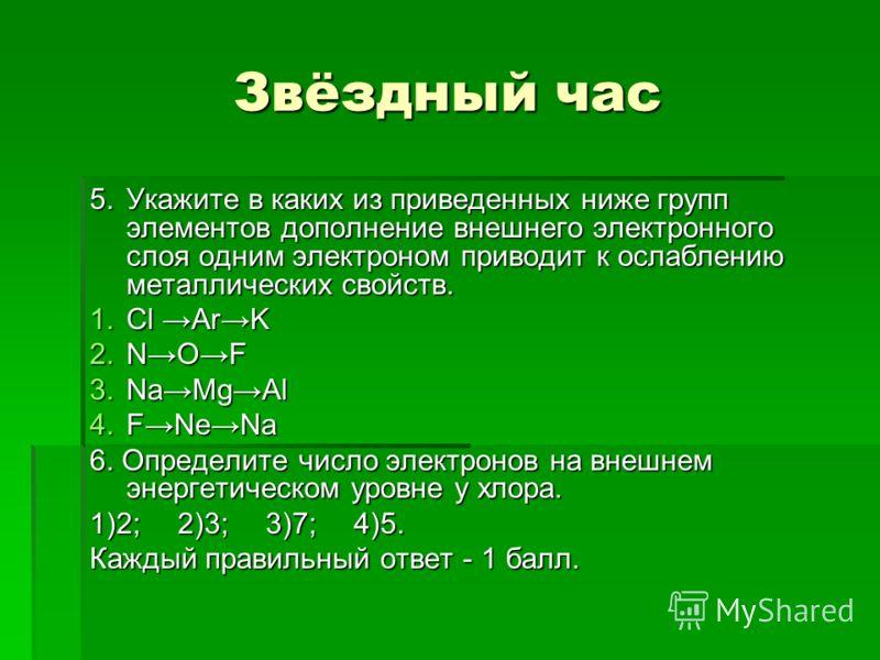 Звёздный час 5.Укажите в каких из приведенных ниже групп элементов дополнение внешнего электронного слоя одним электроном приводит к ослаблению металлических свойств. 1.Cl ArK 2.NOF 3.NaMgAl 4.FNeNa 6. Определите число электронов на внешнем энергетич