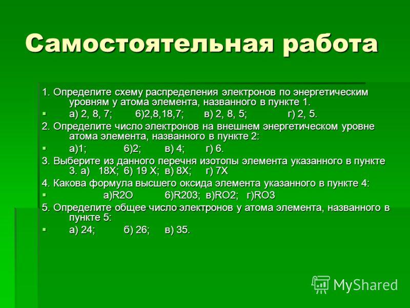 Самостоятельная работа 1. Определите схему распределения электронов по энергетическим уровням у атома элемента, названного в пункте 1. а) 2, 8, 7; 6)2,8,18,7; в) 2, 8, 5;г) 2, 5. а) 2, 8, 7; 6)2,8,18,7; в) 2, 8, 5;г) 2, 5. 2. Определите число электро
