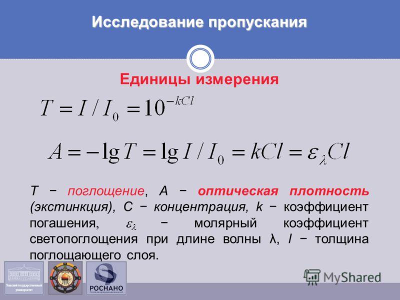 Т поглощение, А оптическая плотность (экстинкция), С концентрация, k коэффициент погашения, молярный коэффициент светопоглощения при длине волны λ, l толщина поглощающего слоя. Единицы измерения