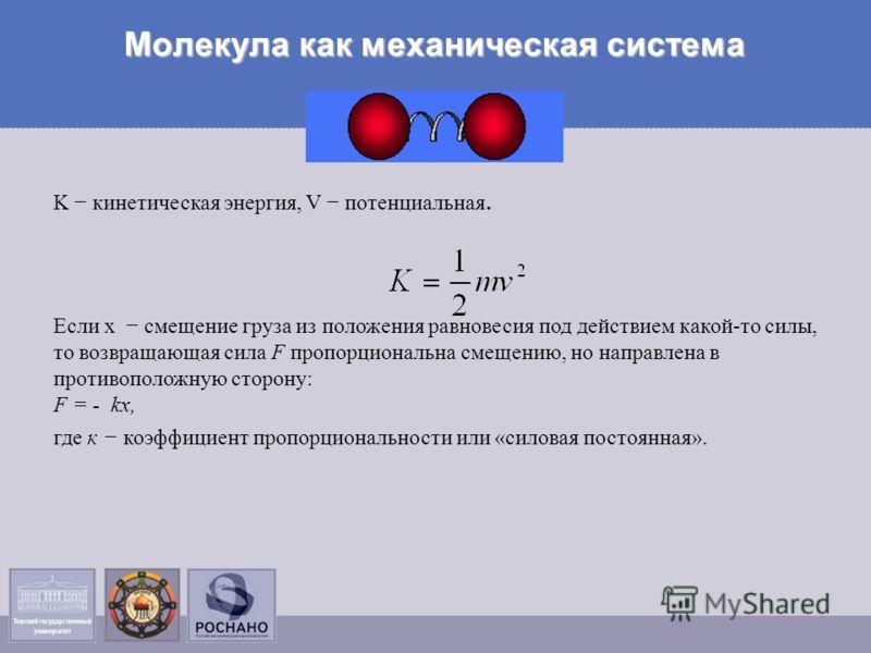 Молекула как механическая система K кинетическая энергия, V потенциальная. Если х смещение груза из положения равновесия под действием какой-то силы, то возвращающая сила F пропорциональна смещению, но направлена в противоположную сторону: F = - kх,