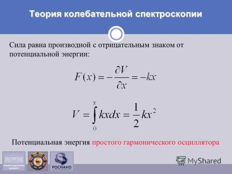 Теория колебательной спектроскопии Сила равна производной с отрицательным знаком от потенциальной энергии: Потенциальная энергия простого гармонического осциллятора