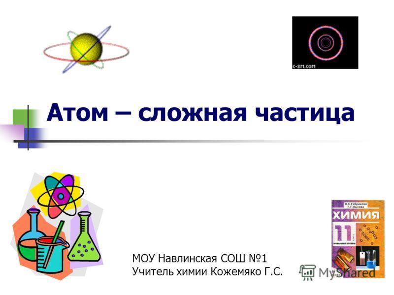 Атом – сложная частица МОУ Навлинская СОШ 1 Учитель химии Кожемяко Г.С.