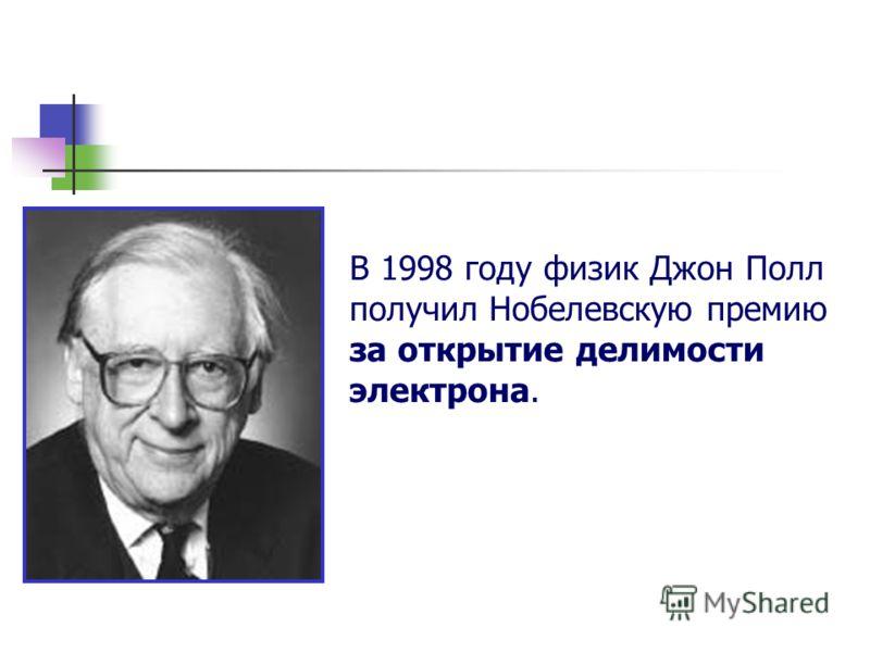 В 1998 году физик Джон Полл получил Нобелевскую премию за открытие делимости электрона.