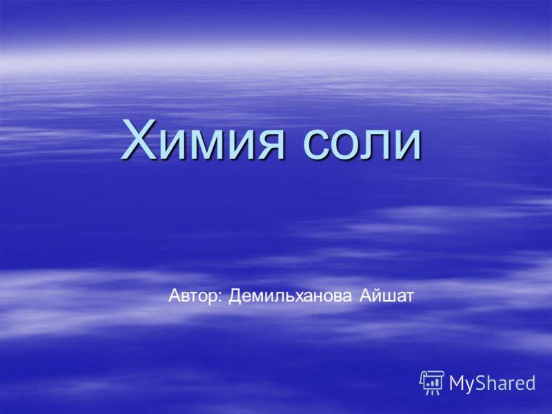 Химия соли Автор: Демильханова Айшат