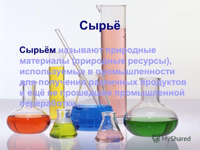 Сырьё Сырьём называют природные материалы (природные ресурсы), используемые в промышленности для получения различных продуктов и ещё не прошедшие промышленной переработки.
