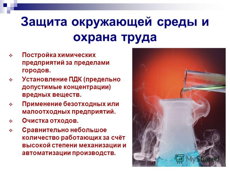 Защита окружающей среды и охрана труда Постройка химических предприятий за пределами городов. Установление ПДК (предельно допустимые концентрации) вредных веществ. Применение безотходных или малоотходных предприятий. Очистка отходов. Сравнительно неб