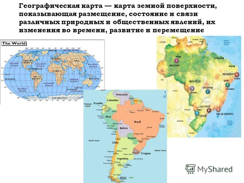 Географическая карта карта земной поверхности, показывающая размещение, состояние и связи различных природных и общественных явлений, их изменения во времени, развитие и перемещение