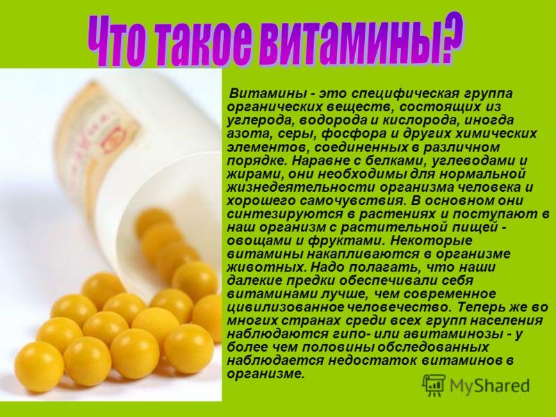 Витамины - это специфическая группа органических веществ, состоящих из углерода, водорода и кислорода, иногда азота, серы, фосфора и других химических элементов, соединенных в различном порядке. Наравне с белками, углеводами и жирами, они необходимы