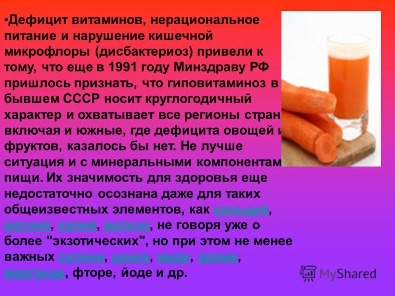 Дефицит витаминов, нерациональное питание и нарушение кишечной микрофлоры (дисбактериоз) привели к тому, что еще в 1991 году Минздраву РФ пришлось признать, что гиповитаминоз в бывшем СССР носит круглогодичный характер и охватывает все регионы страны