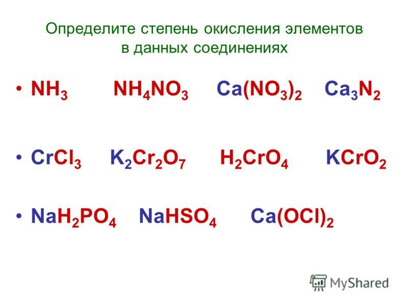 Определите степень окисления элементов в данных соединениях NH 3 NH 4 NO 3 Ca(NO 3 ) 2 Ca 3 N 2 CrCl 3 K 2 Cr 2 O 7 H 2 CrO 4 KCrO 2 NaH 2 PO 4 NaHSO 4 Ca(OCl) 2