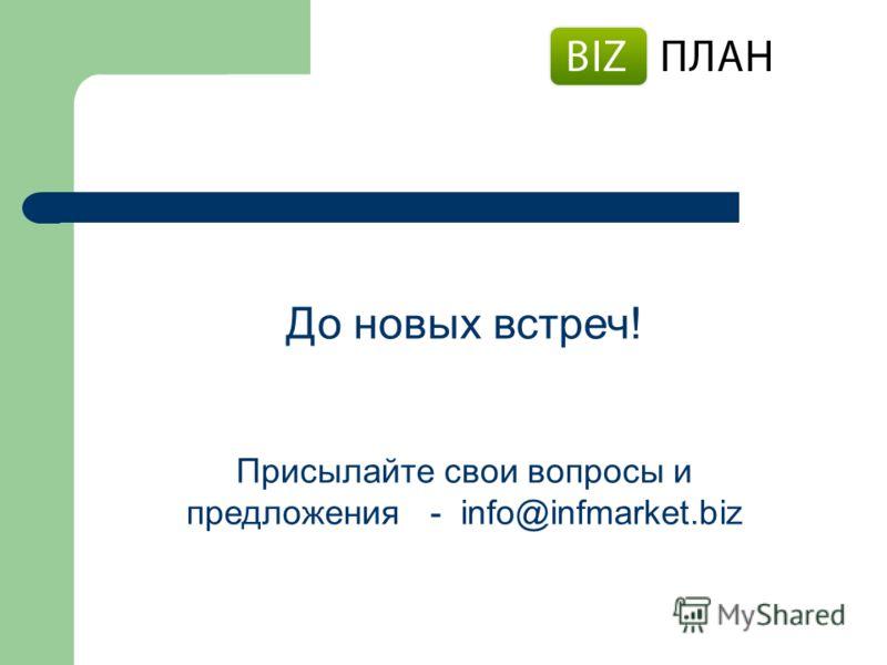 До новых встреч! Присылайте свои вопросы и предложения - info@infmarket.biz