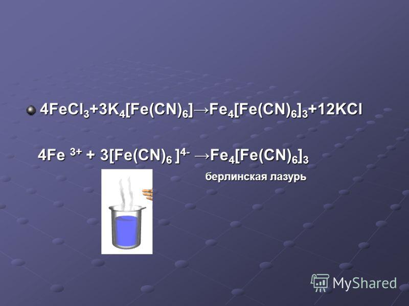 4FeCl 3 +3K 4 [Fe(CN) 6 ]Fe 4 [Fe(CN) 6 ] 3 +12KCl 4Fe 3+ + 3[Fe(CN) 6 ] 4- Fe 4 [Fe(CN) 6 ] 3 4Fe 3+ + 3[Fe(CN) 6 ] 4- Fe 4 [Fe(CN) 6 ] 3 берлинская лазурь берлинская лазурь