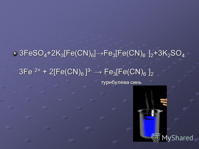 3FeSO 4 +2K 3 [Fe(CN) 6 ]Fe 3 [Fe(CN) 6 ] 2 +3K 2 SO 4 3Fe 2+ + 2[Fe(CN) 6 ] 3- Fe 3 [Fe(CN) 6 ] 2 3Fe 2+ + 2[Fe(CN) 6 ] 3- Fe 3 [Fe(CN) 6 ] 2 турнбулева синь турнбулева синь
