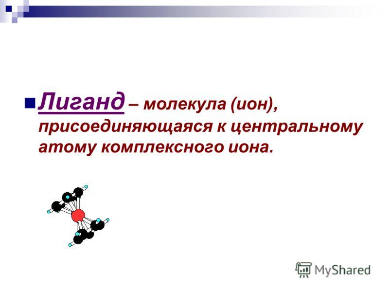 Лиганд – молекула (ион), присоединяющаяся к центральному атому комплексного иона.