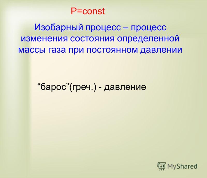 P=const Изобарный процесс – процесс изменения состояния определенной массы газа при постоянном давлении барос(греч.) - давление