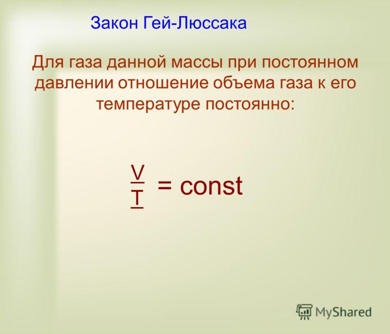 Для газа данной массы при постоянном давлении отношение объема газа к его температуре постоянно: VTVT = const Закон Гей-Люссака
