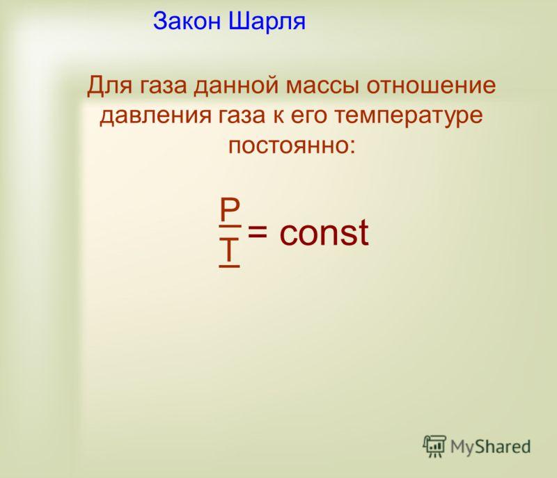 Для газа данной массы отношение давления газа к его температуре постоянно: PTPT = const