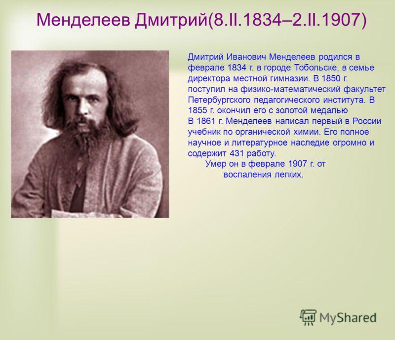 Менделеев Дмитрий(8.II.1834–2.II.1907) Дмитрий Иванович Менделеев родился в феврале 1834 г. в городе Тобольске, в семье директора местной гимназии. В 1850 г. поступил на физико-математический факультет Петербургского педагогического института. В 1855