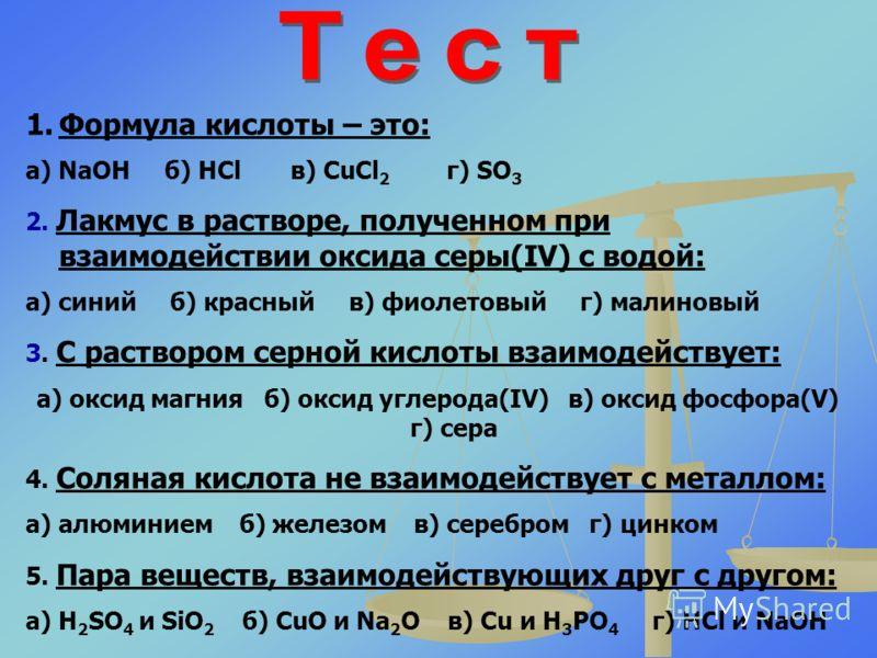 1.Формула кислоты – это: а) NaOH б) HCl в) CuCl 2 г) SO 3 2. Лакмус в растворе, полученном при взаимодействии оксида серы(IV) с водой: а) синий б) красный в) фиолетовый г) малиновый 3. С раствором серной кислоты взаимодействует: а) оксид магния б) ок