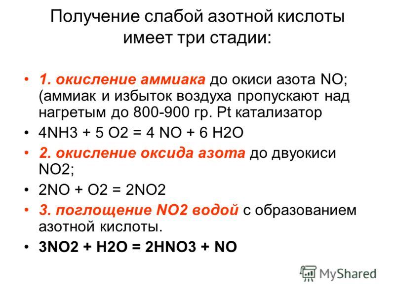 Получение слабой азотной кислоты имеет три стадии: 1. окисление аммиака до окиси азота NO; (аммиак и избыток воздуха пропускают над нагретым до 800-900 гр. Pt катализатор 4NH3 + 5 O2 = 4 NO + 6 H2O 2. окисление оксида азота до двуокиси NO2; 2NO + O2