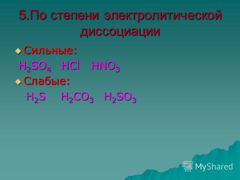 5.По степени электролитической диссоциации Сильные: Сильные: Н 2 SO 4 НСl HNO 3 Н 2 SO 4 НСl HNO 3 Слабые: Слабые: H 2 S H 2 CO 3 H 2 SO 3 H 2 S H 2 CO 3 H 2 SO 3