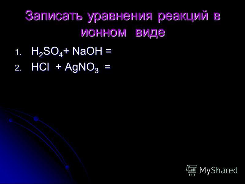 Записать уравнения реакций в ионном виде 1. Н 2 SO 4 + NaOH = 2. HCl + AgNO 3 =