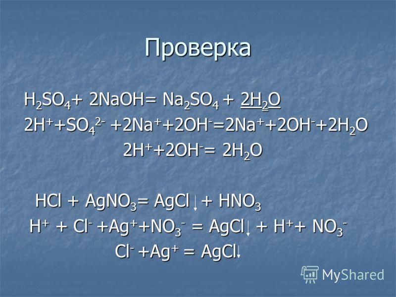 Проверка H 2 SO 4 + 2NaOH= Na 2 SO 4 + 2H 2 O 2H + +SO 4 2- +2Na + +2OH - =2Na + +2OH - +2H 2 O 2H + +2OH - = 2H 2 O 2H + +2OH - = 2H 2 O HCl + AgNO 3 = AgCl + HNO 3 HCl + AgNO 3 = AgCl + HNO 3 H + + Cl - +Ag + +NO 3 - = AgCl + H + + NO 3 - H + + Cl
