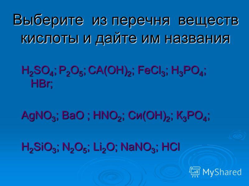 Выберите из перечня веществ кислоты и дайте им названия Н 2 SO 4 ; Р 2 O 5 ; СА(ОН) 2 ; FeCl 3 ; Н 3 РО 4 ; НВr; АgNO 3 ; ВаО ; НNO 2 ; Си(ОН) 2 ; К 3 РО 4 ; Н 2 SiO 3 ; N 2 O 5 ; Li 2 O; NaNO 3 ; НСl