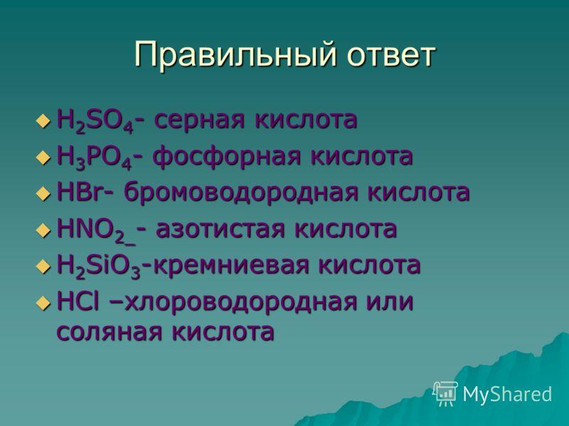 Правильный ответ Н 2 SO 4 - серная кислота Н 2 SO 4 - серная кислота Н 3 РО 4 - фосфорная кислота Н 3 РО 4 - фосфорная кислота НВr- бромоводородная кислота НВr- бромоводородная кислота НNO 2_ - азотистая кислота НNO 2_ - азотистая кислота Н 2 SiO 3 -