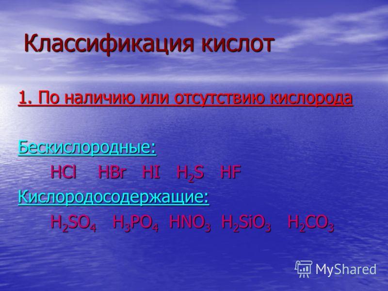 Классификация кислот 1. По наличию или отсутствию кислорода Бескислородные: HCl HBr HI H 2 S HF HCl HBr HI H 2 S HFКислородосодержащие: H 2 SO 4 H 3 PO 4 HNO 3 H 2 SiO 3 H 2 CO 3 H 2 SO 4 H 3 PO 4 HNO 3 H 2 SiO 3 H 2 CO 3