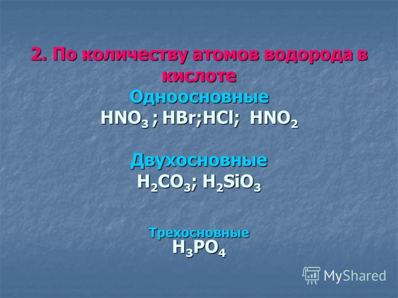 2. По количеству атомов водорода в кислоте Одноосновные HNO 3 ; HBr;HCl; HNO 2 Двухосновные H 2 СО 3 ; Н 2 SiO 3 Трехосновные Н 3 РО 4