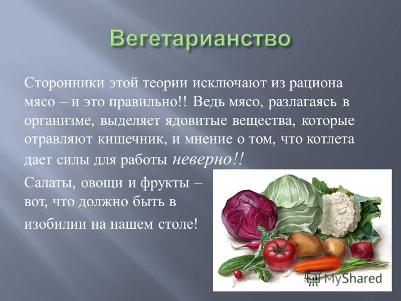 Сторонники этой теории исключают из рациона мясо – и это правильно !! Ведь мясо, разлагаясь в организме, выделяет ядовитые вещества, которые отравляют кишечник, и мнение о том, что котлета дает силы для работы неверно !! Салаты, овощи и фрукты – вот,