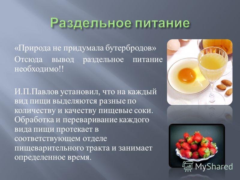 « Природа не придумала бутербродов » Отсюда вывод раздельное питание необходимо !! И. П. Павлов установил, что на каждый вид пищи выделяются разные по количеству и качеству пищевые соки. Обработка и переваривание каждого вида пищи протекает в соответ