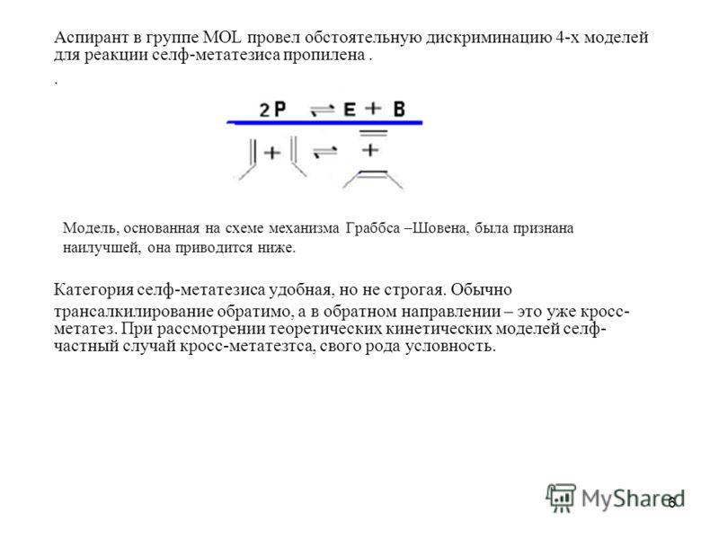 6 Аспирант в группе MOL провел обстоятельную дискриминацию 4-х моделей для реакции селф-метатезиса пропилена.. Модель, основанная на схеме механизма Граббса –Шовена, была признана наилучшей, она приводится ниже. Категория селф-метатезиса удобная, но