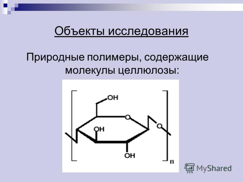 Объекты исследования Природные полимеры, содержащие молекулы целлюлозы: