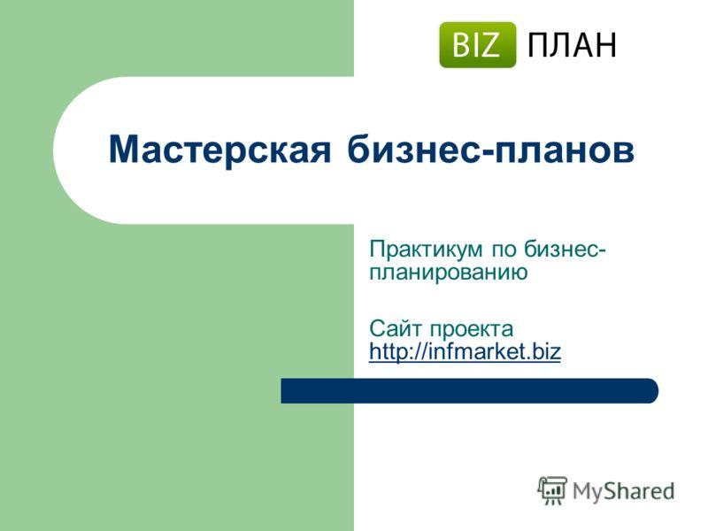 Мастерская бизнес-планов Практикум по бизнес- планированию Сайт проекта http://infmarket.biz http://infmarket.biz