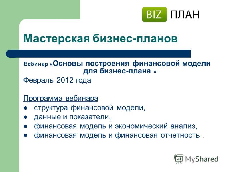 Мастерская бизнес-планов Вебинар « Основы построения финансовой модели для бизнес-плана ». Февраль 2012 года Программа вебинара структура финансовой модели, данные и показатели, финансовая модель и экономический анализ, финансовая модель и финансовая