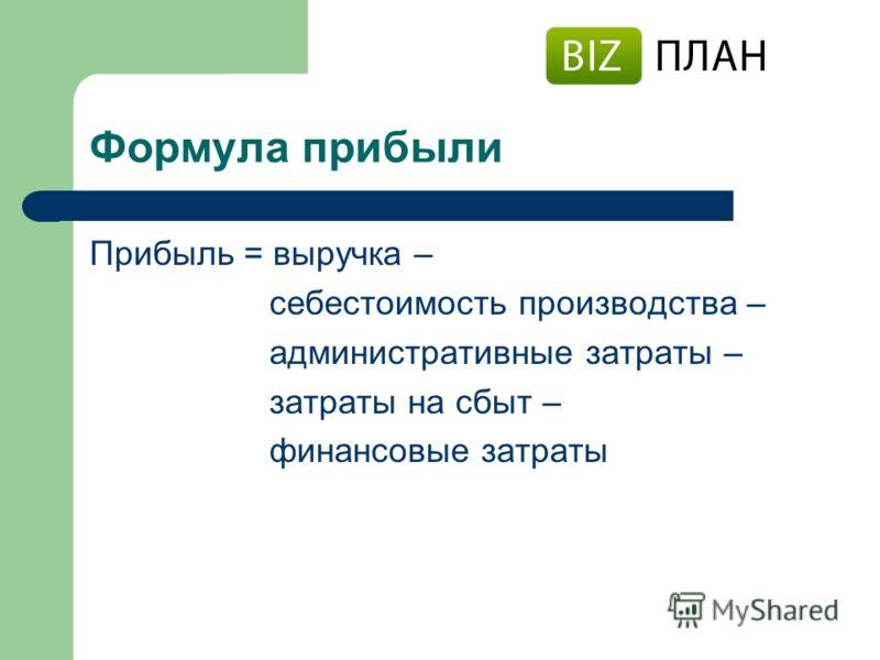 Формула прибыли Прибыль = выручка – себестоимость производства – административные затраты – затраты на сбыт – финансовые затраты