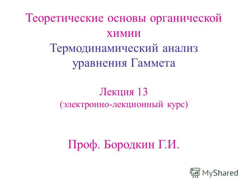 Теоретические основы органической химии Термодинамический анализ уравнения Гаммета Лекция 13 (электронно-лекционный курс) Проф. Бородкин Г.И.